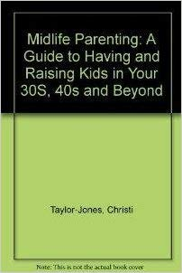 Midlife Parenting: A guide to Having and Raising Kids in your 30s, 40s and Beyond